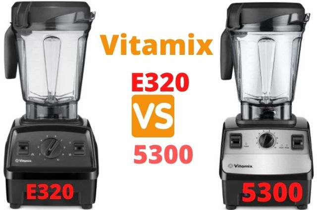 Differences Between Vitamix E320 vs 5300 Blenders – Which Should Buy?