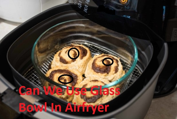 Can We Use Glass Bowl In Air Fryer? Advantages & Precautions
